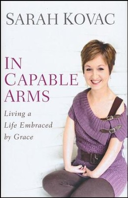 In Capable Arms: Living a Life Embraced by Grace  -     By: Sarah Kovac
