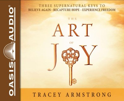 The Art of Joy: Three Supernatural Keys To: Believe Again, Recapture Hope, Experience Freedom - unabridged audiobook on CD  -     By: Tracey Armstrong