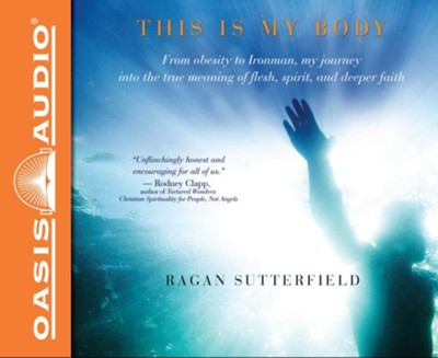 This Is My Body: From Obesity to Ironman, My Journey Into the True Meaning of Flesh, Spirit, and Deeper Faith - unabridged audiobook on CD  -     By: Ragan Sutterfield