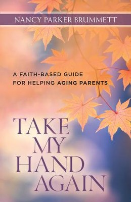 Take My Hand Again: A Faith-Based Guide for Helping Aging Parents - eBook  -     By: Nancy Parker Brummett