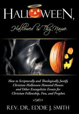 Halloween, Hallowed Is Thy Name: How to Scripturally and Theologically Justify Christian Halloween Haunted Houses and Other Evangelistic Events for Ch  -     By: Rev., Dr. Eddie J. Smith