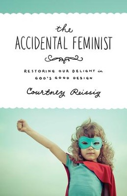 The Accidental Feminist: Restoring Our Delight in God's Good Design - eBook  -     By: Courtney Reissig
