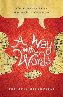 A Way with Words: What Women Should Know about the Power They Possess - eBook  -     By: Christin Ditchfield