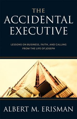 The Accidental Executive: Lessons on Business, Faith, and Calling from the Life of Joseph - eBook  -     By: Albert M. Erisman