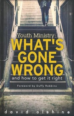 Youth Ministry: What's Gone Wrong and How to Get it Right  -     By: David Olshine