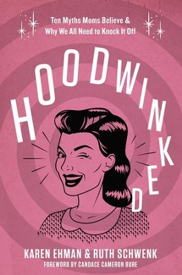Hoodwinked: Six Myths Moms Believe and Why We All Need to Knock It Off - eBook  -     By: Karen Ehman, Ruth Schwenk