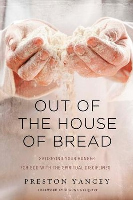 Out of the House of Bread: Satisfying Your Hunger for God with the Spiritual Disciplines - eBook  -     By: Preston Yancey, Shauna Niequist