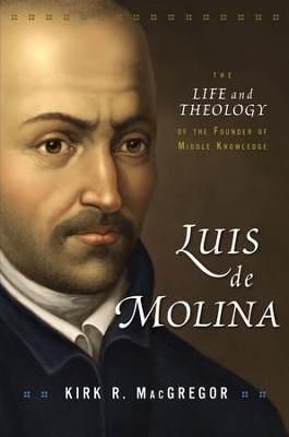 Luis de Molina: The Life and Theology of the Founder of Middle Knowledge - eBook  -     By: Kirk R. MacGregor
