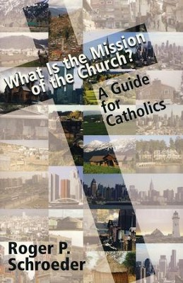 What Is the Mission of the Church?: A Guide for Catholics  -     By: Roger P. Schroeder