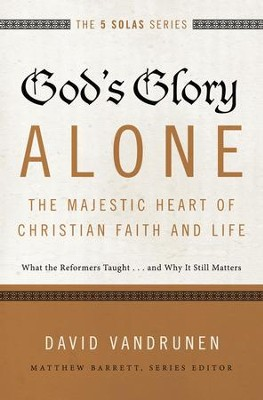 God's Glory Alone--The Majestic Heart of Christian Faith and Life: What the Reformers Taught...and Why It Still Matters - eBook  -     By: David VanDrunen, Matthew Barrett