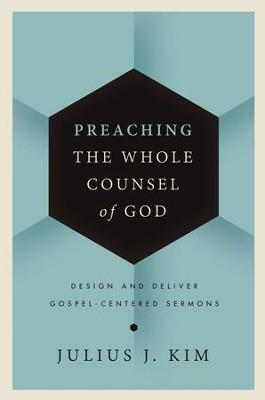 Preaching the Whole Counsel of God: Design and Deliver Gospel-Centered Sermons - eBook  -     By: Julius Kim