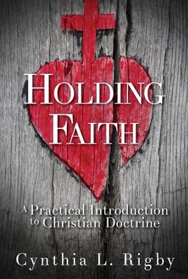 Holding Faith: A Practical Introduction to Christian Doctrine  -     By: Cynthia L. Rigby
