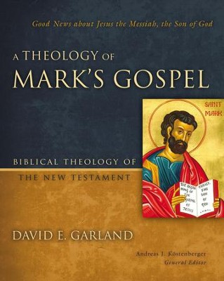 A Theology of Mark's Gospel: Good News about Jesus the Messiah, the Son of God - eBook  -     Edited By: Andreas J. Kostenberger     By: David E. Garland