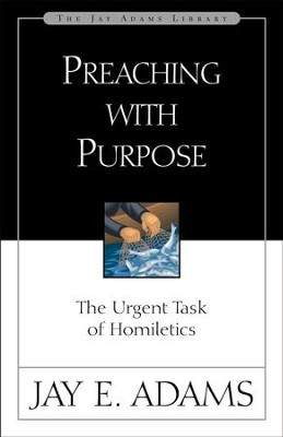 Preaching with Purpose: The Urgent Task of Homiletics - eBook  -     By: Jay E. Adams