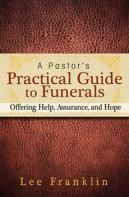 A Pastor's Practical Guide to Funerals: Offering Help, Assurance, and Hope  -     By: Lee Franklin