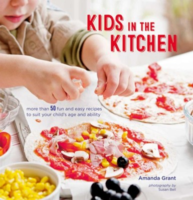 Kids in the Kitchen: More than 50 fun and easy recipes to suit your child's age and ability  -     By: Amanda Grant