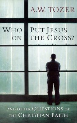 Who Put Jesus on the Cross?: And Other Questions of the Christian Faith / New edition - eBook  -     By: A.W. Tozer