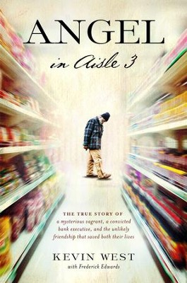 Angel in Aisle 3: A Mysterious Vagrant, a Convicted Bank Executive, and the Unlikely Friendship That Saved Both Their Lives - eBook  -     By: Kevin West, Frederick Edwards