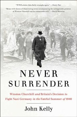 Never Surrender: Winston Churchill and Britain's Decision to Fight Nazi Germany in the Fateful Summer of 1940 - eBook  -     By: John Kelly