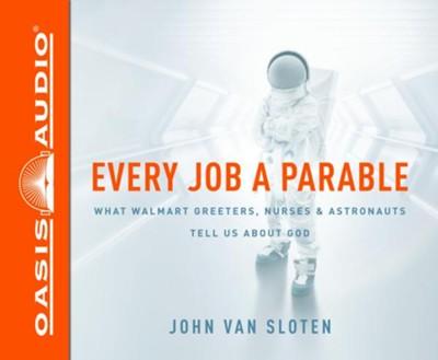 Every Job a Parable: What Walmart Greeters, Nurses, and Astronauts Tell Us About God Unabridged Audiobook on CD  -     By: John Van Sloten