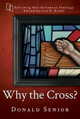 Why the Cross? (Reframing New Testament Theology) [Paperback]   -     Edited By: Joel B. Green     By: Donald Senior