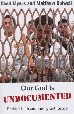 Our God Is Undocumented: Biblical Faith and immigrant Justice  -     By: Ched Myers, Matthew Colwell