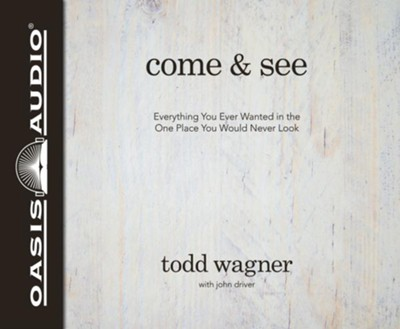 Come and See: Everything You Ever Wanted in the One Place You Would Never Look - unabridged audiobook on CD  -     Narrated By: Todd Wagner     By: Todd Wagner, John Driver
