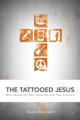 The Tattooed Jesus: What Would the Real Jesus Do with Pop Culture? - eBook  -     By: Kevin Swanson