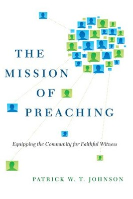 The Mission of Preaching: Equipping the Community for Faithful Witness - eBook  -     By: Patrick W.T. Johnson