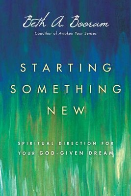 Starting Something New: Spiritual Direction for Your God-Given Dream - eBook  -     By: Beth A. Booram