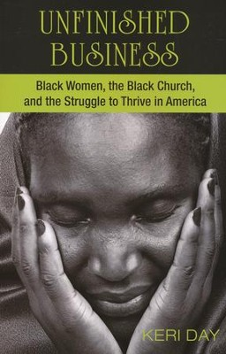 Unfinished Business: Black Women, the Black Church, and the Struggle to Thrive in America  -     By: Keri Day