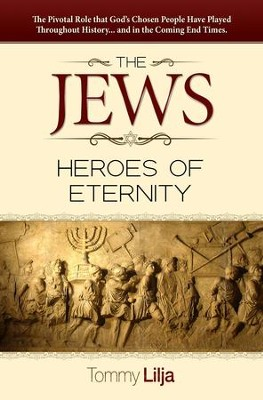 The Jews-Heroes Of Eternity: The Pivotal Role That God's Chosen People Have Played Throughout History...And In The Coming End Times - eBook  -     By: Tommy Lilja