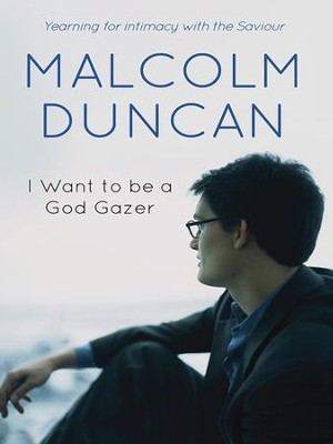 I want to be a God Gazer: Yearning for intimacy with the Saviour - eBook  -     By: Malcolm Duncan