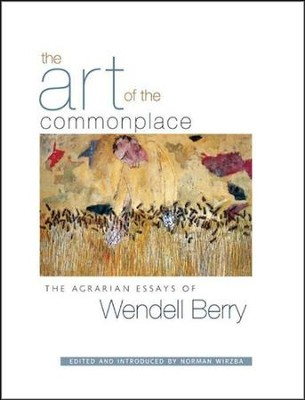 The Art of Commonplace: The Agrarian Essays of  Wendell Berry  -     By: Wendell Berry, Norman Wirzba