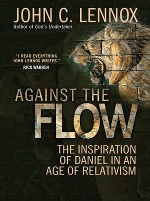 Against the Flow: The inspiration of Daniel in an age of relativism - eBook  -     By: John C. Lennox