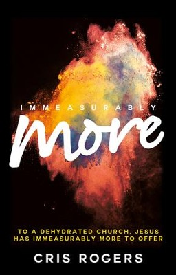 Immeasurably More: To a dehydrated church Jesus has immeasurably more to offer. - eBook  -     By: Cris Rogers