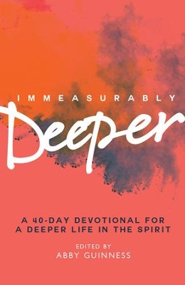 Immeasurably Deeper: A 40-day devotional for a deeper life in the Spirit - eBook  -     By: Abby Guiness