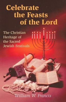 Celebrate the Feasts of the Lord: The Christian  Heritage of Sacred Jewish Festivals  -     By: William W. Francis