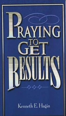 Praying to Get Results  -     By: Kenneth E. Hagin