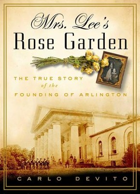 Mrs. Lee's Rose Garden: The True Story of the Founding of Arlington National Cemetery - eBook  -     By: Carlo DeVito