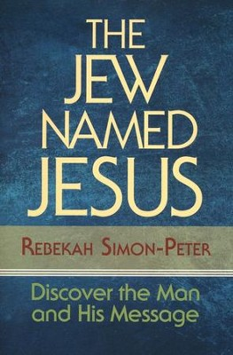 The Jew Named Jesus: Discover the Man and His Message  -     By: Rebekah Simon-Peter