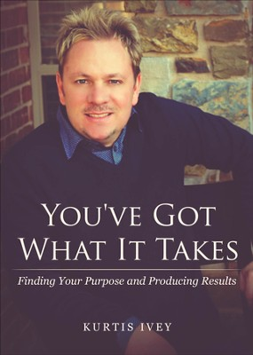You've Got What It Takes: Finding Your Purpose and Producing Results - eBook  -     By: Kurtis Ivey