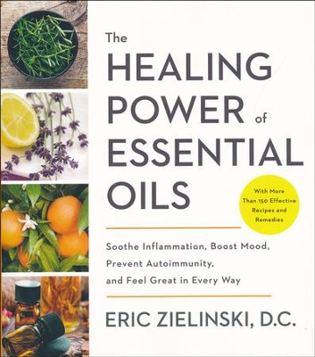 The Healing Power of Essential Oils: Soothe Imflamation, Boost Mood, Prevent Autoimmunity, and Feel Great in Every Way  -     By: Eric Zielinski D.C.