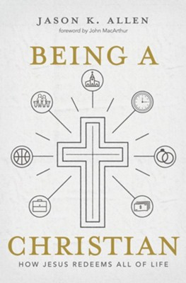 Being a Christian: How Jesus Redeems All of Life  -     By: Jason K. Allen
