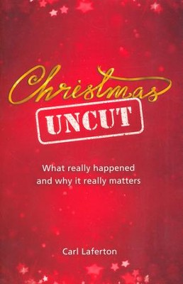 Christmas Uncut: What Really Happened and Why it Really Matters  -     By: Carl Laferton