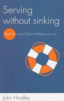 Serving Without Sinking: How to Serve Christ and Keep Your Joy  -     By: John Hindley