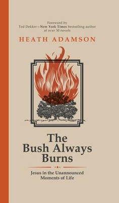 The Bush Always Burns: Jesus in the Unannounced Moments of Life - eBook  -     By: Heath Adamson, Ted Dekker