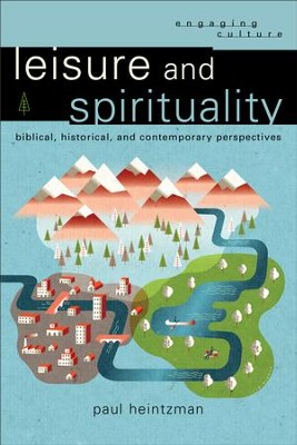 Leisure and Spirituality (Engaging Culture): Biblical, Historical, and Contemporary Perspectives - eBook  -     By: Paul Heintzman
