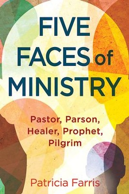 Five Faces of Ministry: Pastor, Parson, Healer, Prophet, Pilgrim - eBook  -     By: Patricia Farris