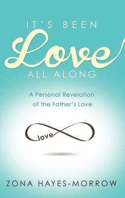 It's Been Love All Along: A Personal Revelation of the Father's Love - eBook  -     By: Zona Hayes Morrow